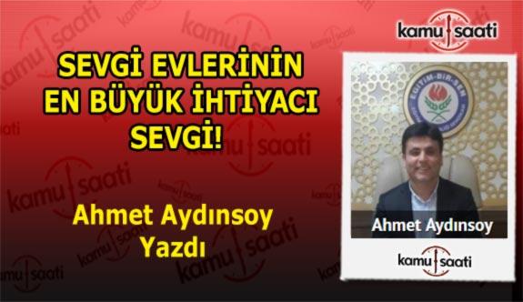 SEVGİ EVLERİNİN EN BÜYÜK İHTİYACI SEVGİ! Ahmet Aydınsoy'un Kaleminden!