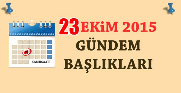 23 Ekim 2015 Türkiye ve Dünya gündemini neler bekliyor?