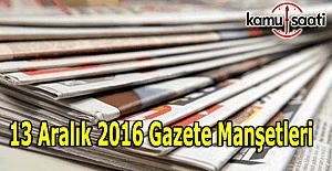 13 Aralık 2016 Gazete Manşetleri