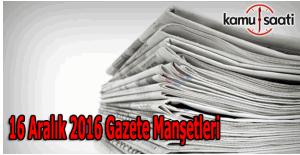 16 Aralık 2016 Cuma Gazete Manşetleri