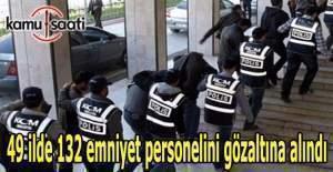 49 ilde 132 emniyet personelini gözaltına alındı