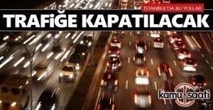 İstanbul'da bu akşam bu yollar trafiğe kapatılacak