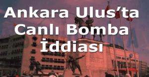 Ankara Ulus'ta canlı bomba iddiası, Ankara Ulus'ta canlı bomba mı var?