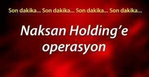 Naksan Holding'e baskın yapıldı, 9 gözaltı var! FETÖ kapsamında Naksan Holding'ten sonra başka nerelere operasyon yapılacak?