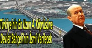 Türkiye'nin en uzun 4. köprüsüne Devlet Bahçeli ismi verilecek