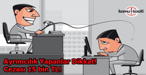 Ayrımcılık yapanların cezası 15 bin!