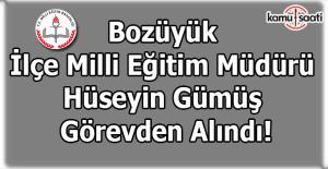 Bozüyük Milli Eğitim Müdürü Hüseyin Gümüş görevden alındı!