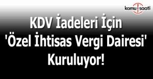 KDV iadeleri için 'özel ihtisas vergi dairesi' kuruluyor!