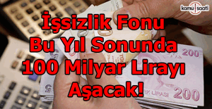 İşsizlik fonu bu yıl sonunda 100 milyar lirayı aşacak!