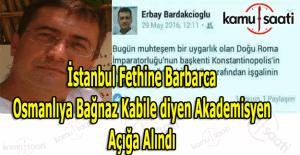 İstanbul'un fethine barbarca diyen Erbay Bardakçıoğlu açığa alındı