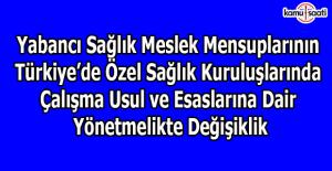 Yabancı Sağlık Meslek Mensuplarının Türkiye'de Özel Sağlık Kuruluşlarında Çalışma Usul ve Esaslarına Dair Yönetmelikte Değişiklik
