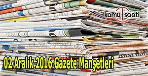 02 Aralık 2016 Cuma Gazete Manşetleri - Manşette hangi haberler var?