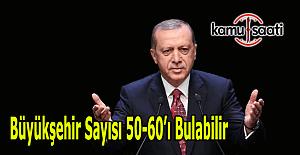 """Cumhurbaşkanı Erdoğan: """"Büyükşehir sayısı 50-60'ı bulabilir"""""""