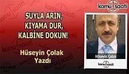 SUYLA ARIN, KIYAMA DUR, KALBİNE DOKUN!...