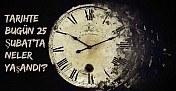 Tarihte bugün (25 Şubat) neler yaşandı?