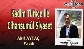 Akif Aytaç kaleme aldı - Kadim Türkçe ile Cihanşumûl Siyaset