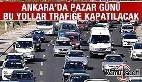 Ankara'da Pazar günü bu yollar trafiğe kapatılacak