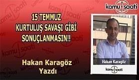 15 TEMMUZ KURTULUŞ SAVAŞI GİBİ SONUÇLANMASIN! - Hakan Karagöz'ün Kaleminden