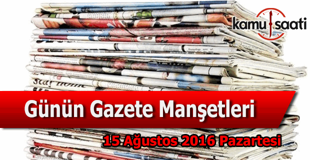 15 Ağustos 2016 Pazartesi Gazete Manşetleri