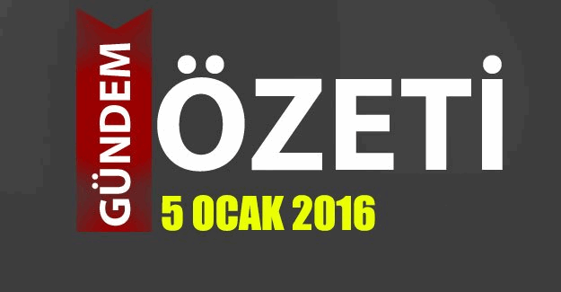 5 Ocak 2016 Türkiye ve Dünya'dan gündem başlıkları
