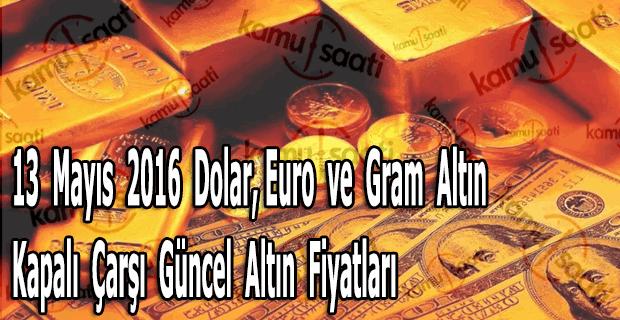 13 Mayıs 2016 Dolar, Euro ve Kapalı Çarşı güncel altın fiyatları