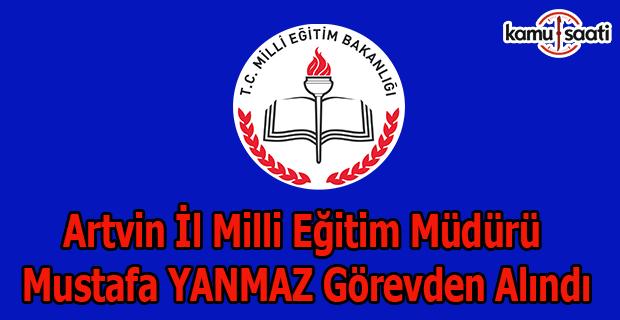 Artvin İl Milli Eğitim Müdürü Mustafa YANMAZ görevden alındı