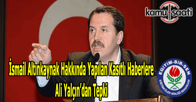 Eğitim Bir-Sen Başkanı Ali Yalçın'dan, İsmail Altınkaynak hakkında yapılan kasıtlı haberlere tepki
