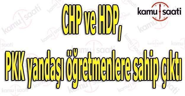 CHP ve HDP, PKK yandaşı öğretmenlere sahip çıktı