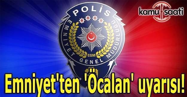 Emniyet'ten 'Öcalan' uyarısı!