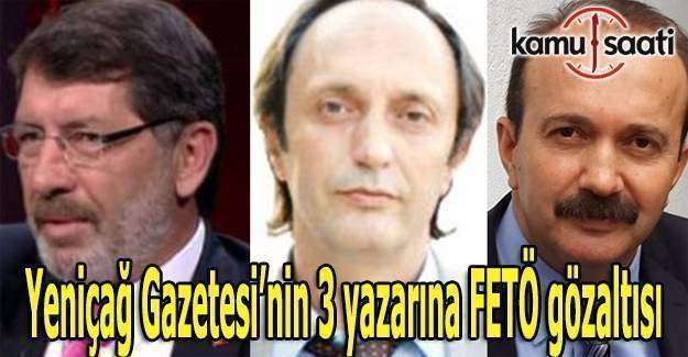 Yeniçağ gazetesinin 3 yazarına FETÖ gözaltısı