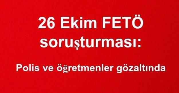 26 Ekim FETÖ soruşturması: Polis ve öğretmenler gözaltında