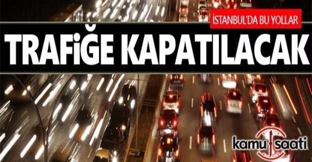 İstanbul'da bazı yollar 1 hafta boyunca trafiğe kapatılacak