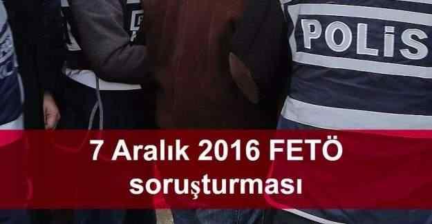 7 Aralık 2016 FETÖ soruşturmasında gözaltına alınan ve tutuklananlar