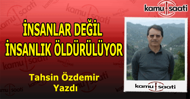 İNSANLAR DEĞİL İNSANLIK ÖLDÜRÜLÜYOR