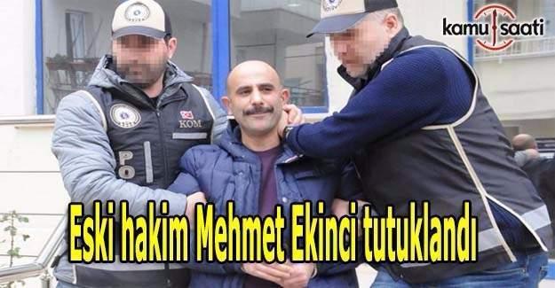 Eski hakim Mehmet Ekinci tutuklandı