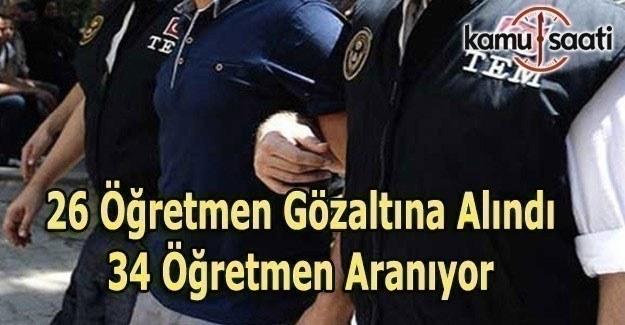 26 öğretmen FETÖ'den gözaltına alındı, 34 öğretmen aranıyor