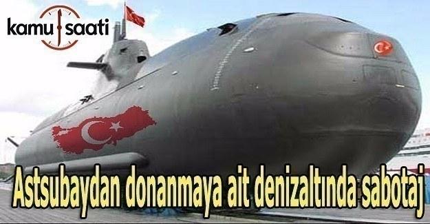 Astsubaydan donanmaya ait denizaltında sabotaj