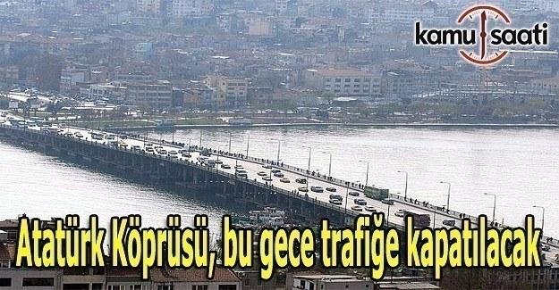 Atatürk Köprüsü, bu gece trafiğe kapatılacak