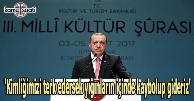 Erdoğan: Kimliğimizi terk edersek kaybolup gideriz