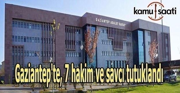 Gaziantep'te, 7 hakim ve savcı tutuklandı