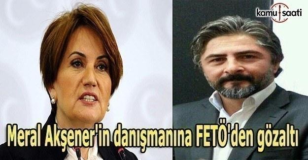 Meral Akşener'in danışmanına FETÖ'den gözaltı