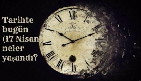 Tarihte bugün (17 Nisan) neler yaşandı?