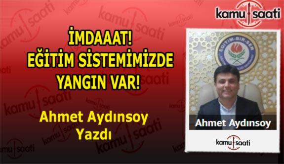 İMDAAAT! EĞİTİM SİSTEMİMİZDE YANGIN VAR! Ahmet Aydınsoy'un kaleminden...