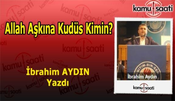 Allah Aşkına Kudüs Kimin? - İbrahim AYDIN'ın Kaleminden!