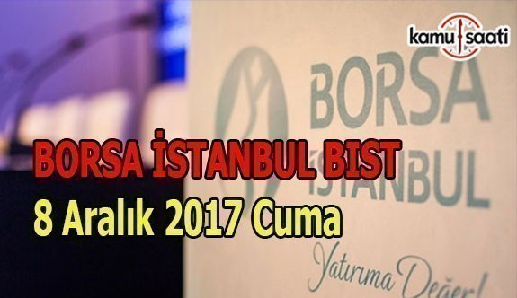 Borsa İstanbul BİST - 8 Aralık 2017 Cuma