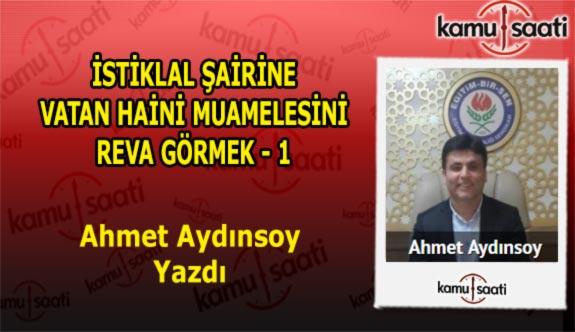İSTİKLAL ŞAİRİNE VATAN HAİNİ MUAMELESİNİ REVA GÖRMEK - 1 - Ahmet Aydınsoy'un Kaleminden!