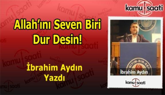 Allah'ını Seven Biri Dur Desin! - İbrahim Aydın'ın Kaleminden!