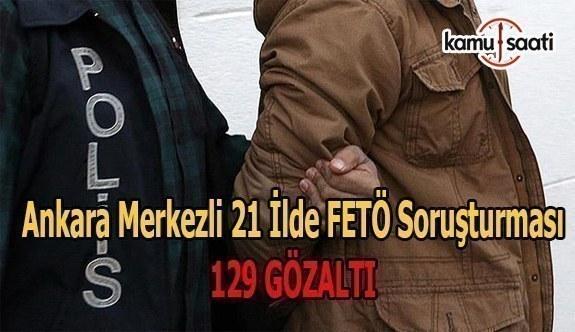 Ankara merkezli 21 ilde FETÖ soruşturması: 129 gözaltı
