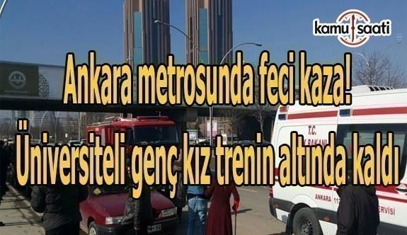 Ankara metrosunda feci kaza! Üniversiteli genç kız trenin altında kaldı