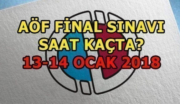 AÖF final sınavı saat kaçta? 13-14 Ocak 2018